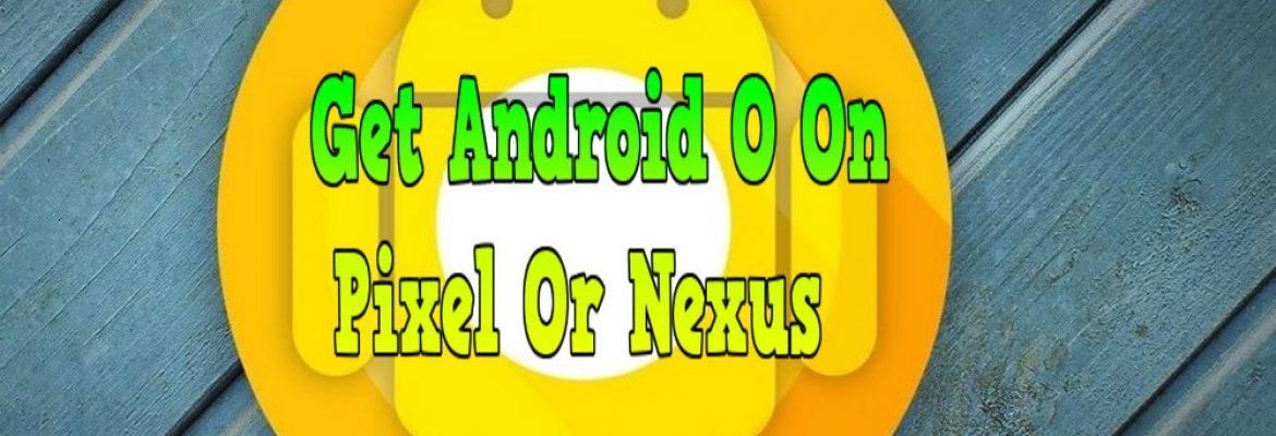 get android O on pixel or nexus, how to get android O on nexus, how to get android O on pixel