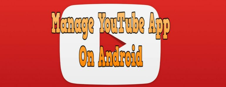 how to manage youtube app on android, manage youtube app on android, android youtube app